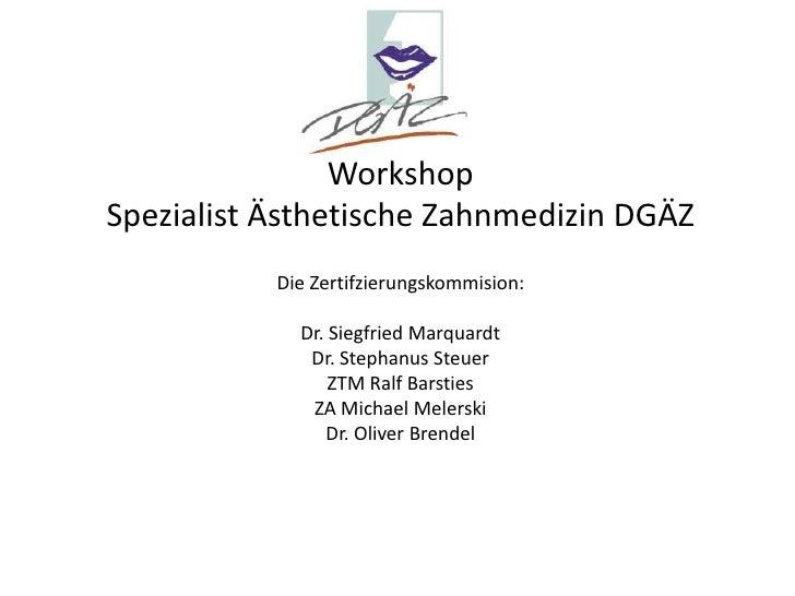 Workshop<br />Spezialist Ästhetische Zahnmedizin DGÄZ<br />Die Zertifzierungskommision: <br />Dr. Siegfried Marquardt<br /...