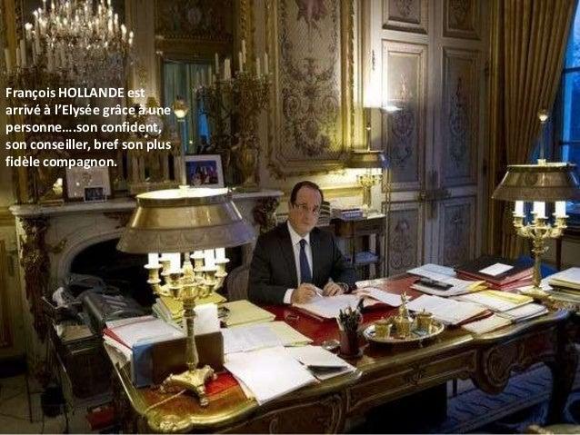 François HOLLANDE estarrivé à l'Elysée grâce à unepersonne….son confident,son conseiller, bref son plusfidèle compagnon.