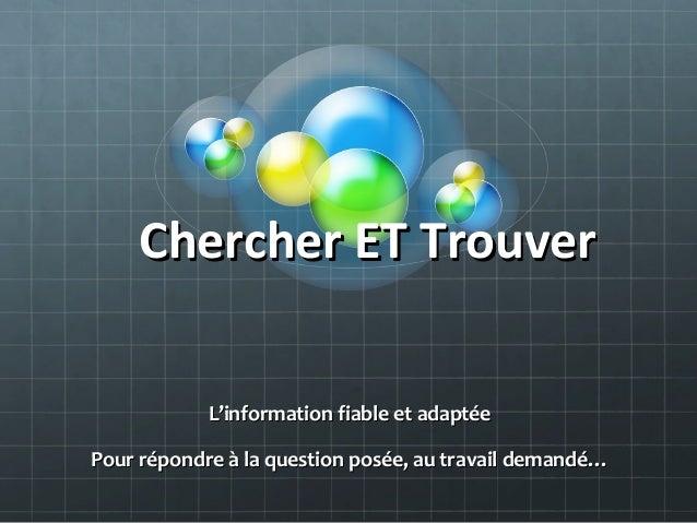 Chercher ET TrouverChercher ET TrouverL'information fiable et adaptéeL'information fiable et adaptéePour répondre à la que...
