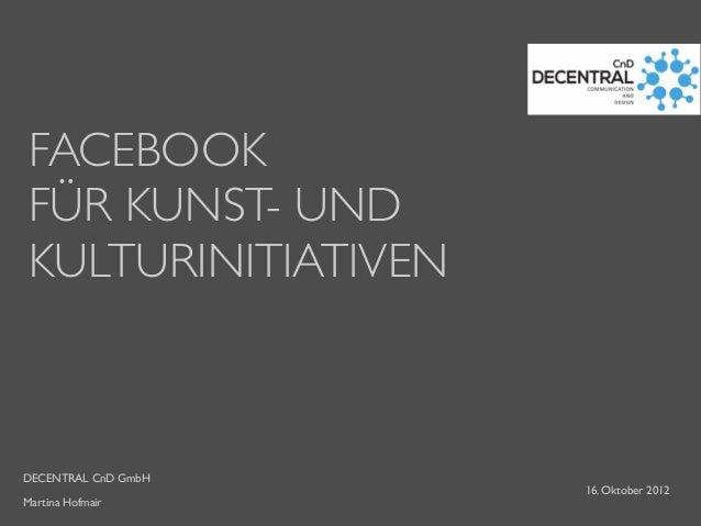 DECENTRAL CnD GmbH Martina Hofmair FACEBOOK FÜR KUNST- UND KULTURINITIATIVEN 16. Oktober 2012