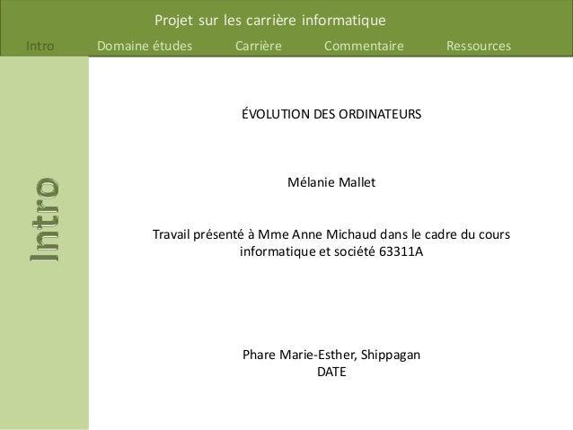 Projet sur les carrière informatique Intro Domaine études Carrière Commentaire Ressources ÉVOLUTION DES ORDINATEURS Mélani...