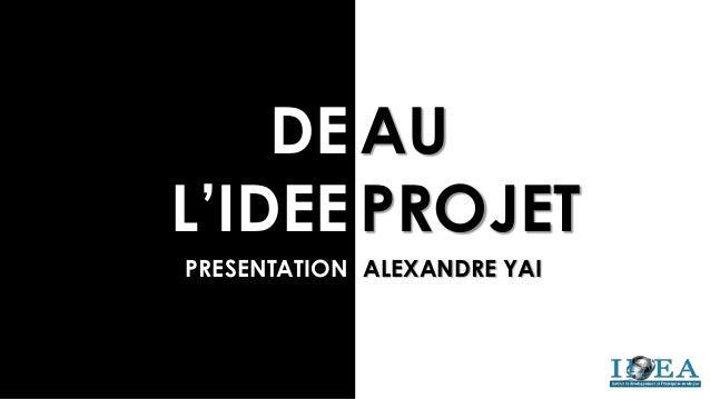 DE L'IDEE AU PROJET PRESENTATION ALEXANDRE YAI