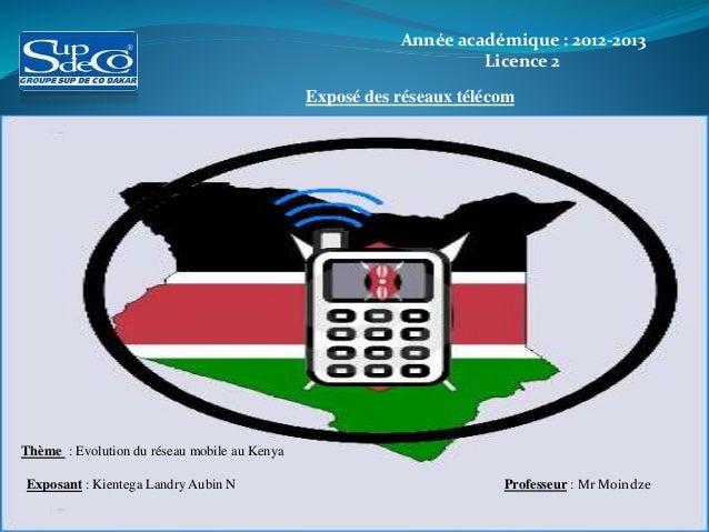 Année académique : 2012-2013 Licence 2 Exposé des réseaux télécom Thème : Evolution du réseau mobile au Kenya Exposant : K...