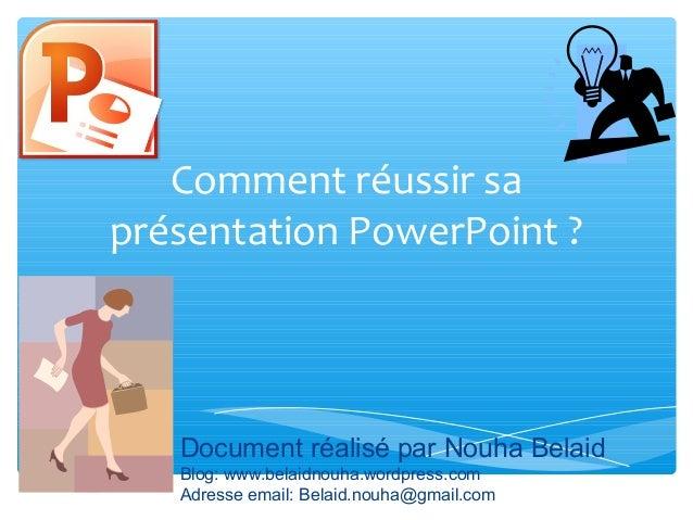 Comment réussir sa  présentation PowerPoint ?  Document réalisé par Nouha Belaid  Blog: www.belaidnouha.wordpress.com  Adr...