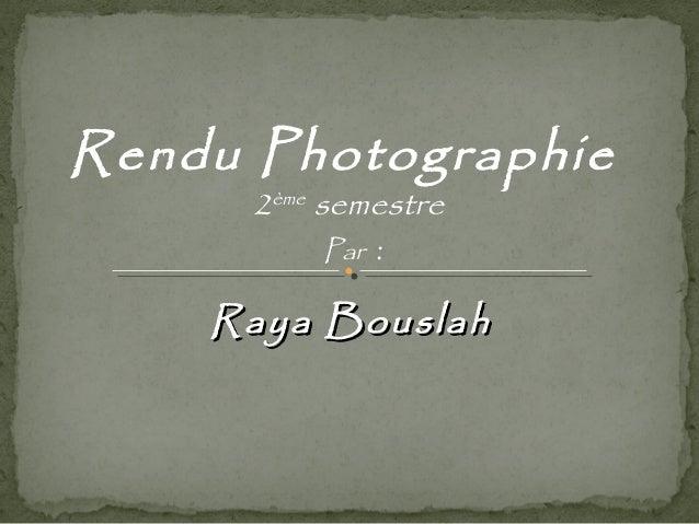 Rendu Photographie  2ème semestre  Par :  RRaayyaa BBoouussllaahh