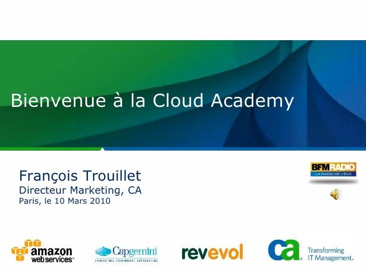 Bienvenue à la Cloud Academy François Trouillet Directeur Marketing, CA Paris, le 10 Mars 2010