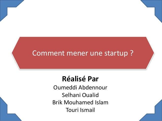 Comment mener une startup ? Réalisé Par Oumeddi Abdennour Selhani Oualid Brik Mouhamed Islam Touri Ismail