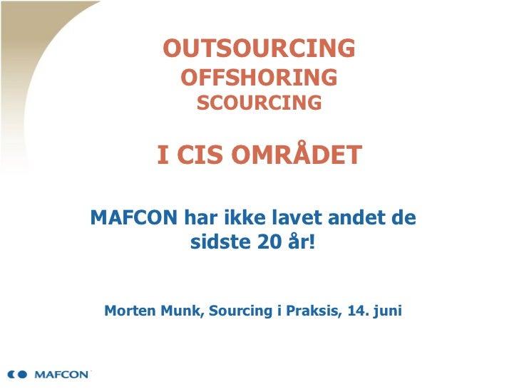 OUTSOURCING OFFSHORING SCOURCING I CIS OMRÅDET MAFCON har ikke lavet andet de sidste 20 år! Morten Munk, Sourcing i Praksi...