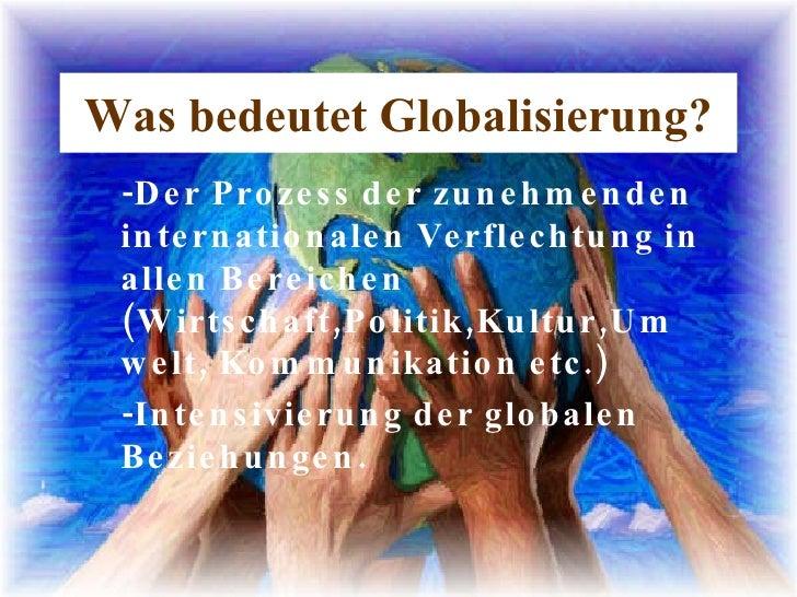 Was bedeutet Globalisierung? -Der Prozess der zunehmenden internationalen Verflechtung in allen Bereichen (Wirtschaft,Poli...