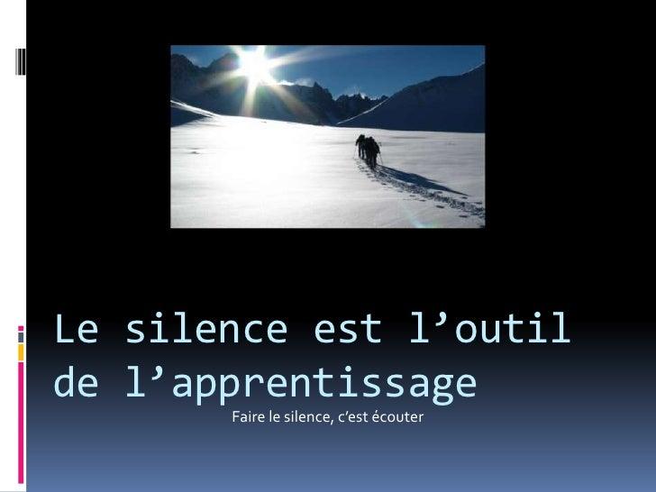 Le silence est l'outil de l'apprentissage<br />Faire le silence, c'est écouter<br />