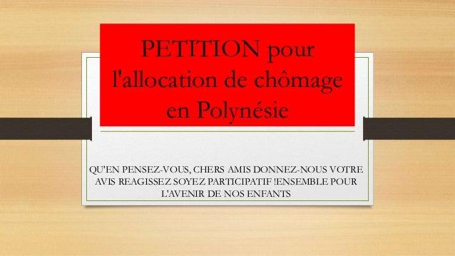 PETITION pour l'allocation de chômage en Polynésie QU'EN PENSEZ-VOUS, CHERS AMIS DONNEZ-NOUS VOTRE AVIS REAGISSEZ SOYEZ PA...
