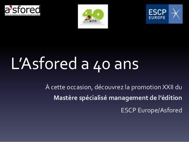 L'Asfored a 40 ans    À cette occasion, découvrez la promotion XXII du      Mastère spécialisé management de l'édition    ...