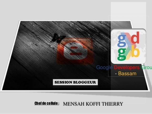 Google Developers Grou - Bassam SESSION BLOGGEUR  Chef de cellule :  MENSAH KOFFI THIERRY