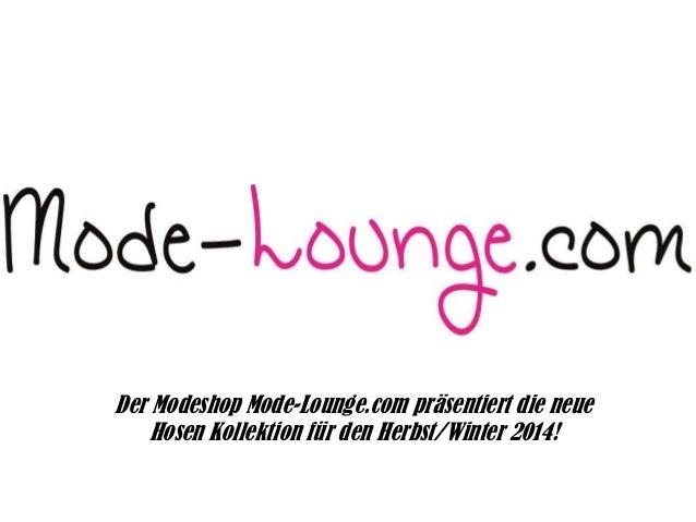 Der Modeshop Mode-Lounge.com präsentiert die neue Hosen Kollektion für den Herbst/Winter 2014!