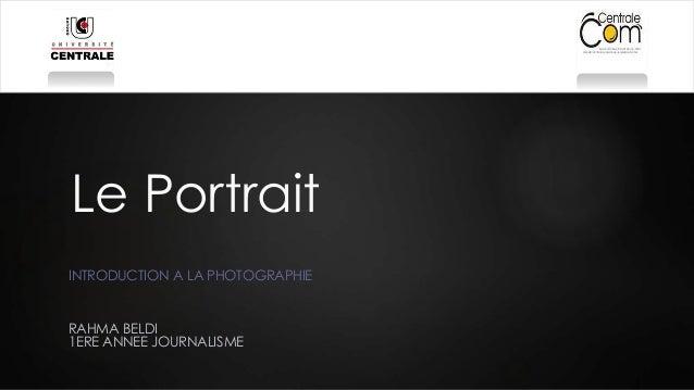 Le Portrait  INTRODUCTION A LA PHOTOGRAPHIE  RAHMA BELDI  1ERE ANNEE JOURNALISME
