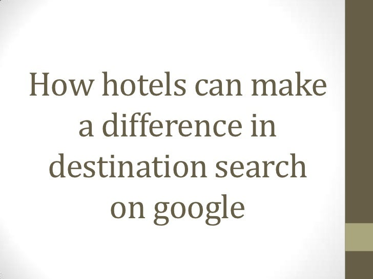 How hotels can make   a difference in destination search     on google