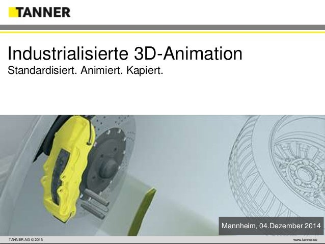 TANNER AG © 2014 www.tanner.dewww.tanner.deTANNER AG © 2015 www.tanner.deTANNER AG © 2015 Industrialisierte 3D-Animation S...