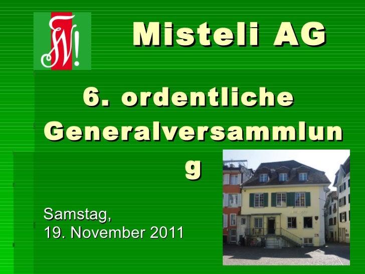 6. ordentliche  Generalversammlung Samstag,  19. November 2011 Misteli AG