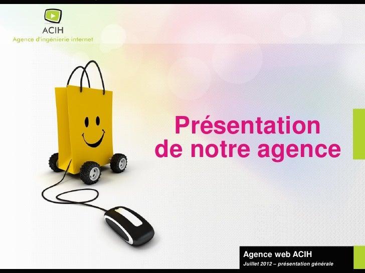 Présentationde notre agence       Agence web ACIH       Juillet 2012 – présentation générale