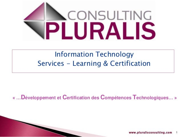 www.pluralisconsulting.com 1 Information Technology Services - Learning & Certification « …Développement et Certification ...