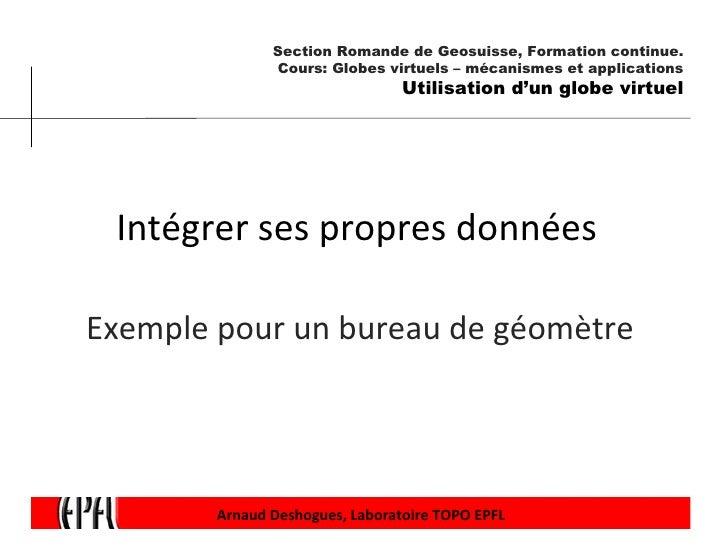 Intégrer ses propres données  Exemple pour un bureau de géomètre  Arnaud Deshogues, Laboratoire TOPO EPFL Section Romande ...