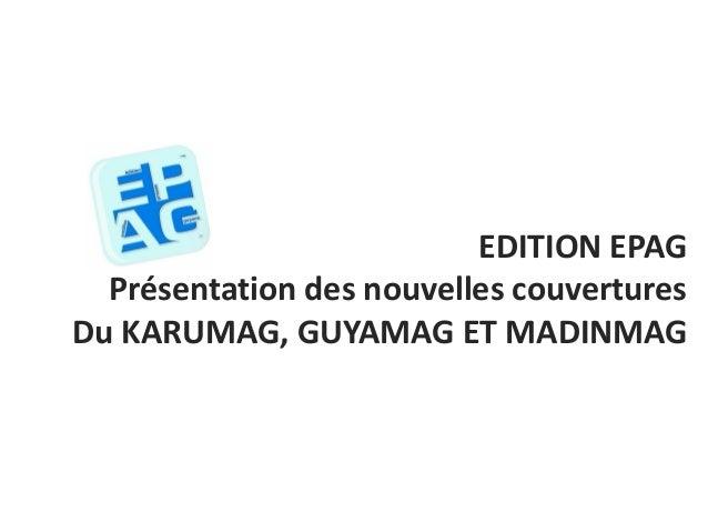 EDITION EPAGPrésentation des nouvelles couverturesDu KARUMAG, GUYAMAG ET MADINMAG