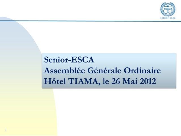 1 Senior-ESCA Assemblée Générale Ordinaire Hôtel TIAMA, le 26 Mai 2012
