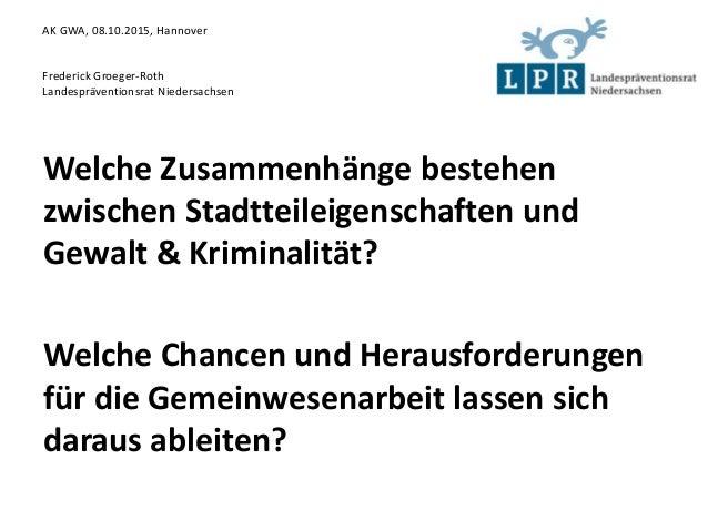 AK GWA, 08.10.2015, Hannover Frederick Groeger-Roth Landespräventionsrat Niedersachsen Welche Zusammenhänge bestehen zwisc...