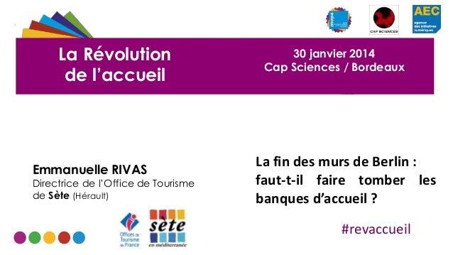 La Révolution de l'accueil  Emmanuelle RIVAS  Directrice de l'Office de Tourisme de Sète (Hérault)  30 janvier 2014 Cap Sc...