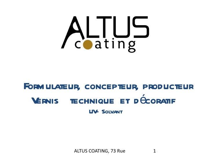 Formulateur, concepteur, producteur Vernis  technique et décoratif  UV- Solvant ALTUS COATING, 73 Rue Victor Puiseux, 3900...