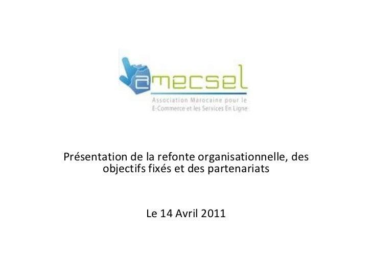 .<br />Présentation de la refonte organisationnelle, des objectifs fixés et des partenariats<br />Le 14 Avril 2011<br />