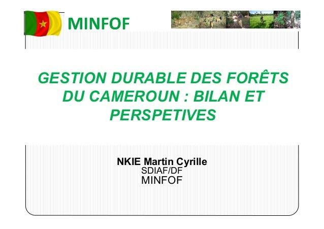 GESTION DURABLE DES FORÊTSDU CAMEROUN : BILAN ETPERSPETIVESNKIE Martin CyrilleSDIAF/DFMINFOF