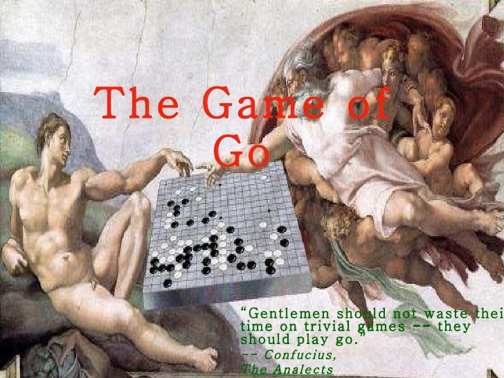 """The Game of Go """" Gentlemen should not waste their time on trivial games -- they should play go."""" -- Confucius, The Analect..."""