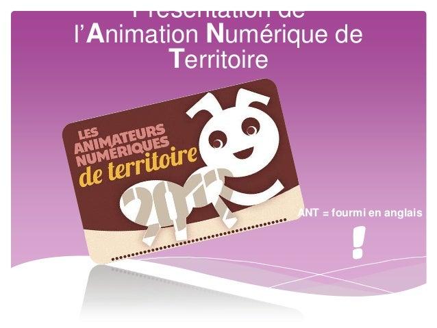 Présentation del'Animation Numérique de        Territoire                  ANT = fourmi en anglais                        ...