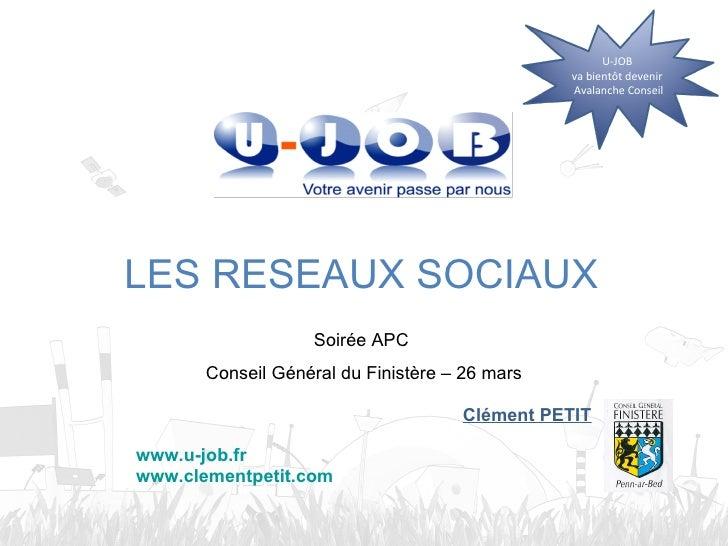 Soirée APC  Conseil Général du Finistère – 26 mars LES RESEAUX SOCIAUX Clément PETIT www.u-job.fr www.clementpetit.com U-J...