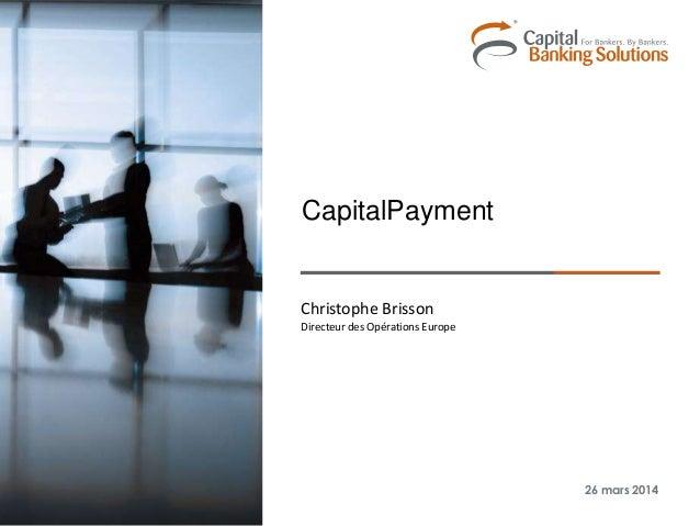 Christophe Brisson Directeur des Opérations Europe 26 mars 2014 CapitalPayment