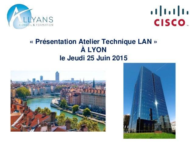 « Présentation Atelier Technique LAN » À LYON le Jeudi 25 Juin 2015