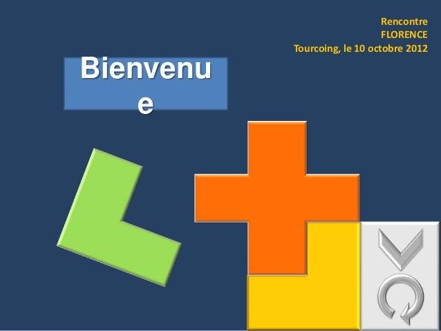 Rencontre                               FLORENCE           Tourcoing, le 10 octobre 2012Bienvenu    e