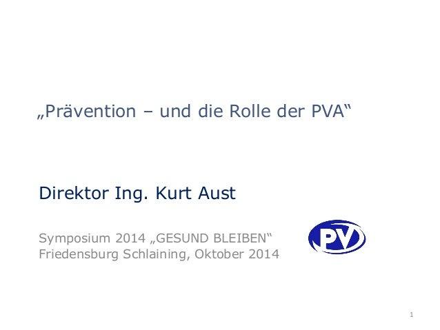 """""""Prävention – und die Rolle der PVA""""  Direktor Ing. Kurt Aust  Symposium 2014 """"GESUND BLEIBEN""""  Friedensburg Schlaining, O..."""