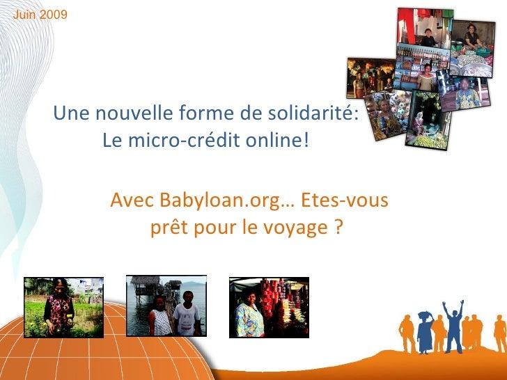 Une nouvelle forme de solidarité: Le micro-crédit online! Juin 2009 Avec Babyloan.org… Etes-vous prêt pour le voyage ?