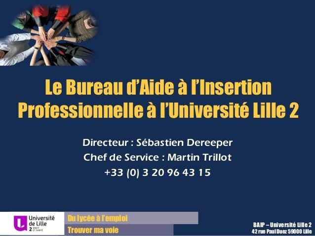 Du lycée à l'emploi Trouver ma voie Le Bureau d'Aide à l'Insertion Professionnelle à l'Université Lille 2 Directeur : Séba...