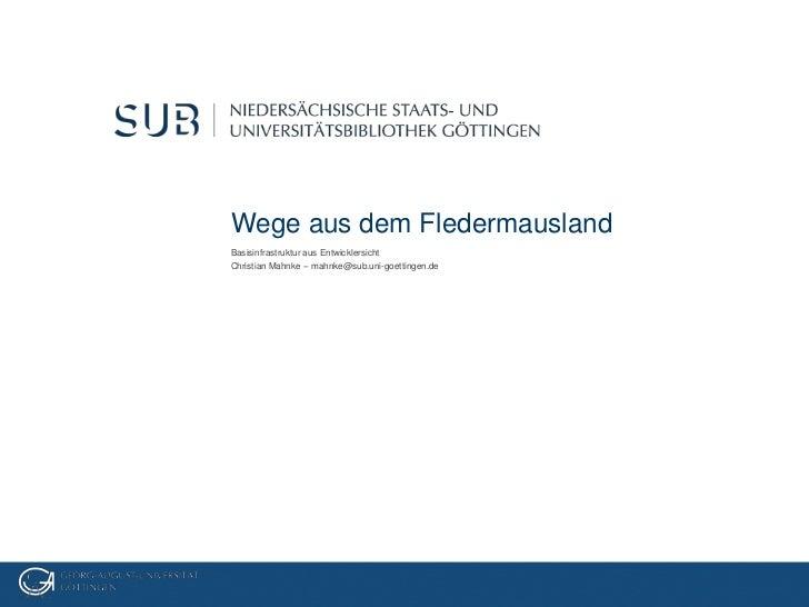 Wege aus dem FledermauslandBasisinfrastruktur aus EntwicklersichtChristian Mahnke – mahnke@sub.uni-goettingen.de