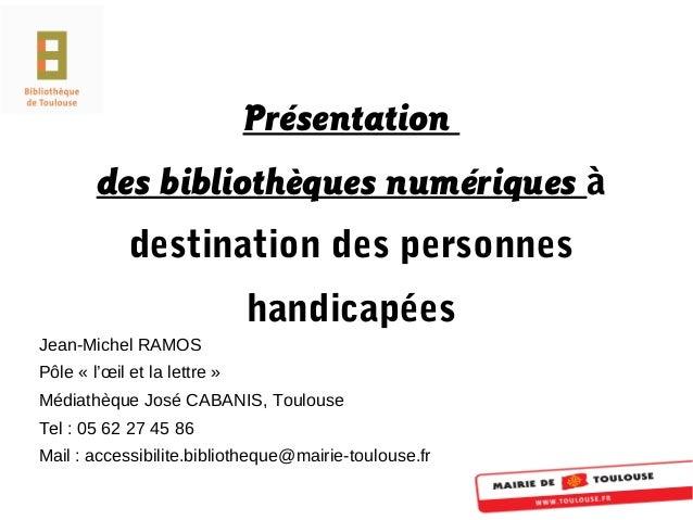 Présentation des bibliothèques numériques à destination des personnes handicapées Jean-Michel RAMOS Pôle « l'œil et la let...