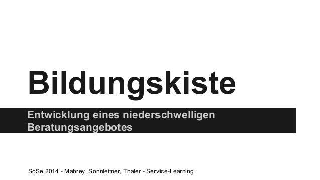 Bildungskiste  Entwicklung eines niederschwelligen  Beratungsangebotes  SoSe 2014 - Mabrey, Sonnleitner, Thaler - Service-...