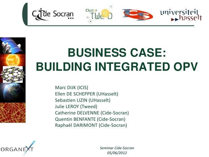 BUSINESS CASE:BUILDING INTEGRATED OPV  Marc DIJK (ICIS)  Ellen DE SCHEPPER (UHasselt)  Sebastien LIZIN (UHasselt)  Julie L...