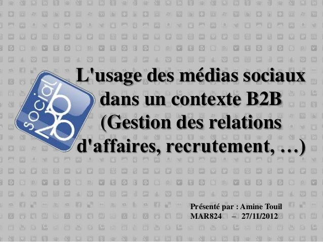 Lusage des médias sociaux   dans un contexte B2B   (Gestion des relationsdaffaires, recrutement, …)             Présenté p...