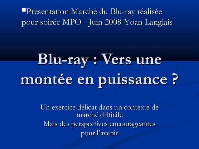 Présentation Marché du Blu-ray réaliséepour soirée MPO - Juin 2008-Yoan Langlais Blu-ray : Vers unemontée en puissance ? ...