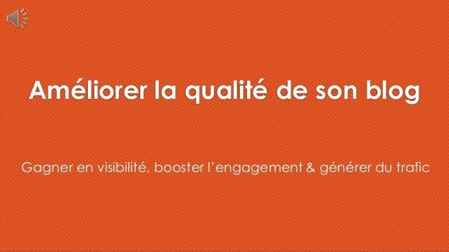 Améliorer la qualité de son blog Gagner en visibilité, booster l'engagement & générer du trafic