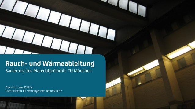 Next Generation Fire Engineering Rauch- und Wärmeableitung Sanierung des Materialprüfamts TU München Dipl.-Ing. Jana Kölln...