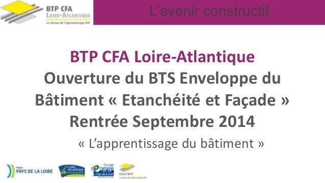 L'avenir constructif BTP CFA Loire-Atlantique Ouverture du BTS Enveloppe du Bâtiment « Etanchéité et Façade » Rentrée Sept...